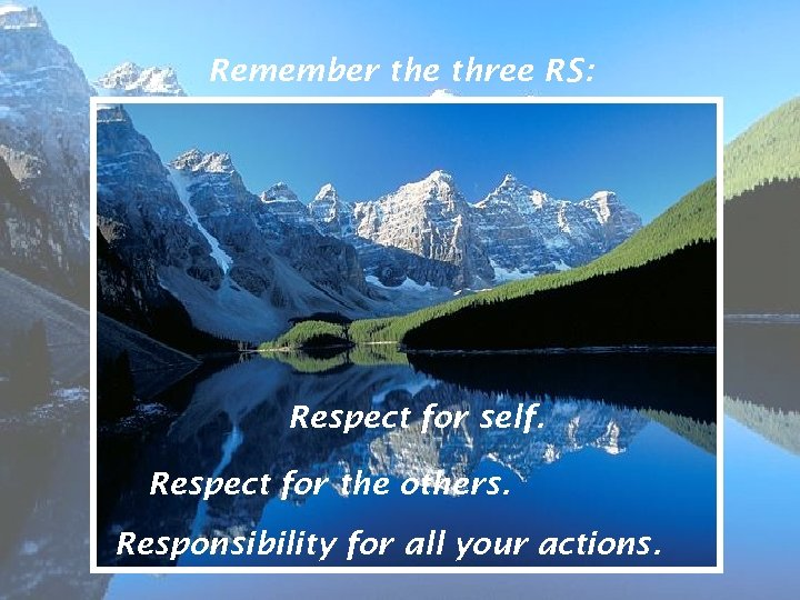 Remember the three RS: Respect for self. Respect for the others. Responsibility for all