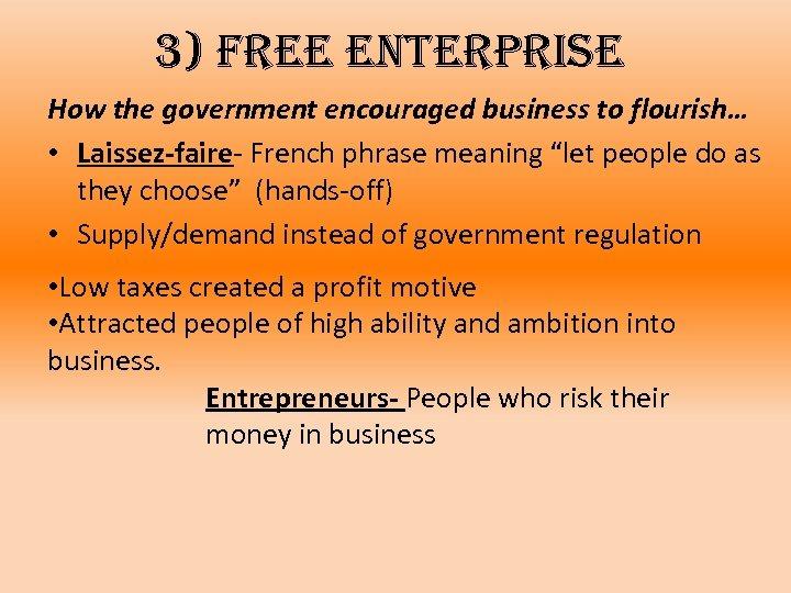 3) free enterprise How the government encouraged business to flourish… • Laissez-faire- French phrase