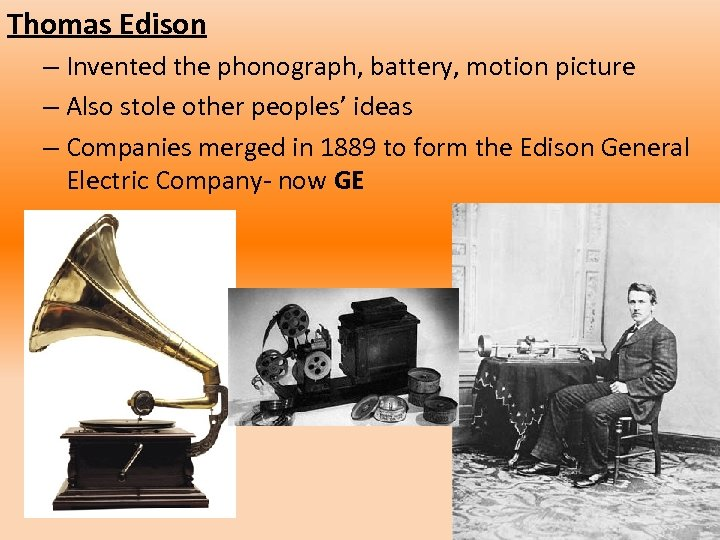 Thomas Edison – Invented the phonograph, battery, motion picture – Also stole other peoples'
