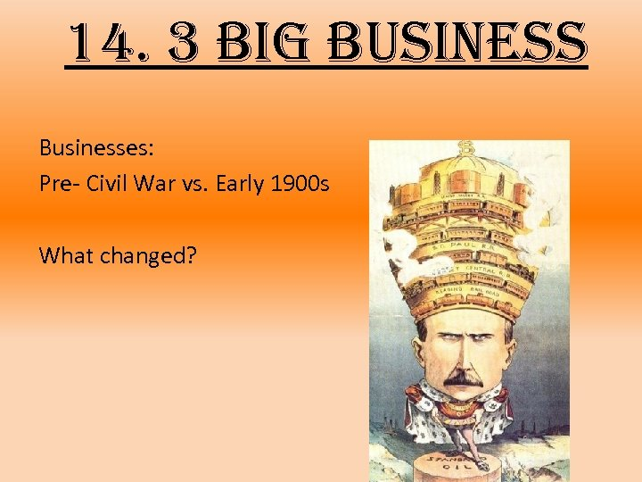 14. 3 big business Businesses: Pre- Civil War vs. Early 1900 s What changed?