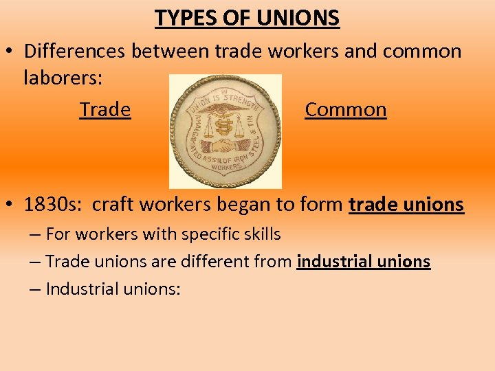TYPES OF UNIONS • Differences between trade workers and common laborers: Trade Common •