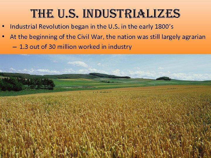 the u. s. industrializes • Industrial Revolution began in the U. S. in the