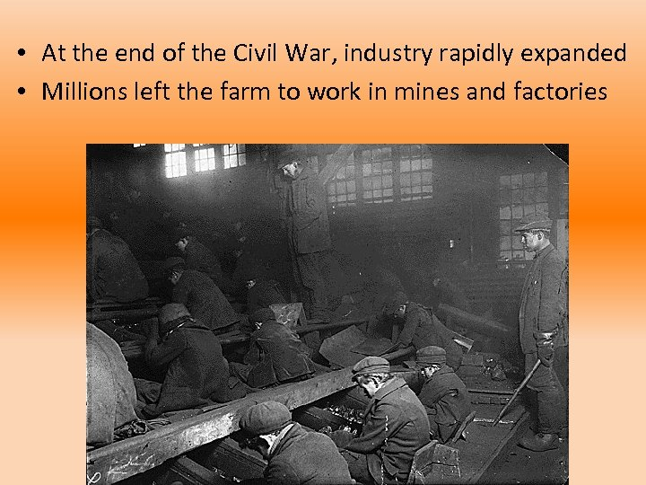 • At the end of the Civil War, industry rapidly expanded • Millions