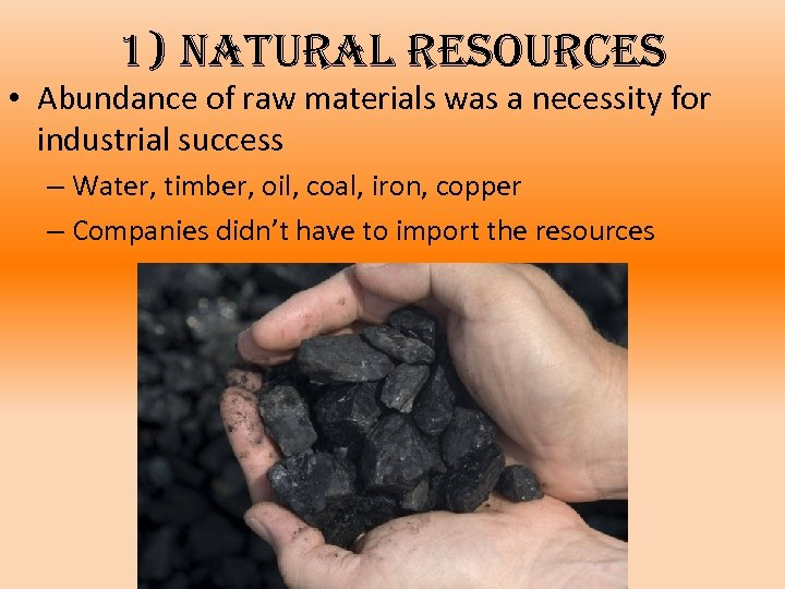 1) natural resources • Abundance of raw materials was a necessity for industrial success