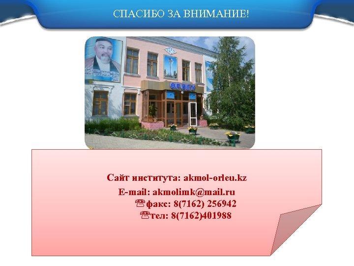 СПАСИБО ЗА ВНИМАНИЕ! Сайт института: akmol-orleu. kz E-mail: akmolimk@mail. ru факс: 8(7162) 256942 тел: