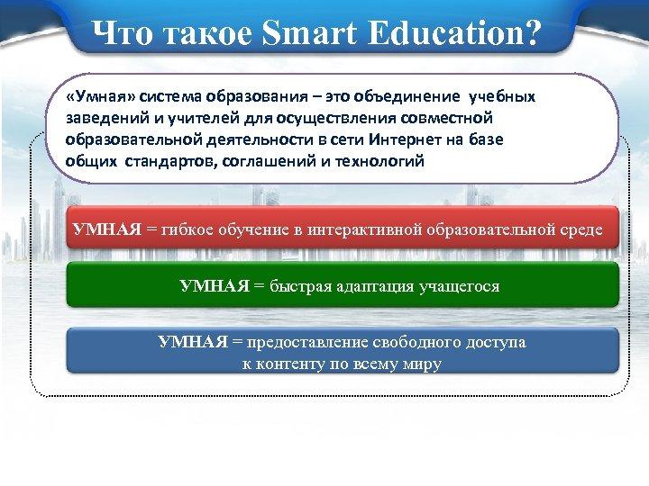 Что такое Smart Education? «Умная» система образования – это объединение учебных заведений и учителей