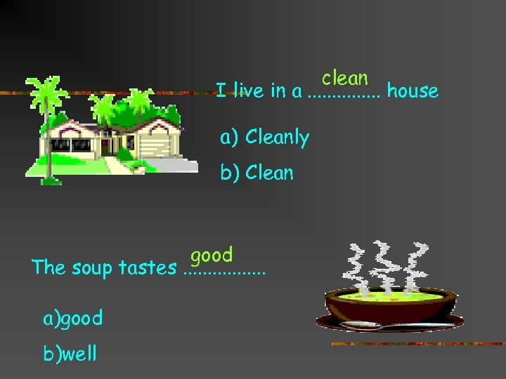 clean I live in a. . . . house a) Cleanly b) Clean good