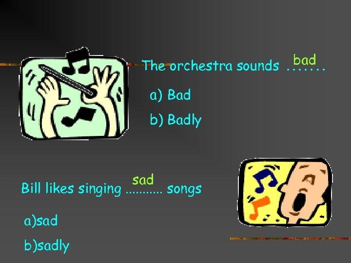 bad The orchestra sounds. . . . a) Bad b) Badly sad Bill likes