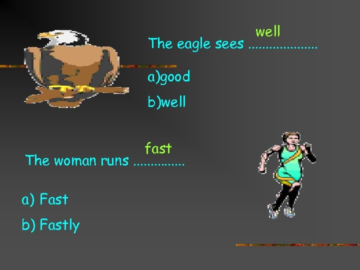 well The eagle sees. . . . . a)good b)well fast The woman runs.