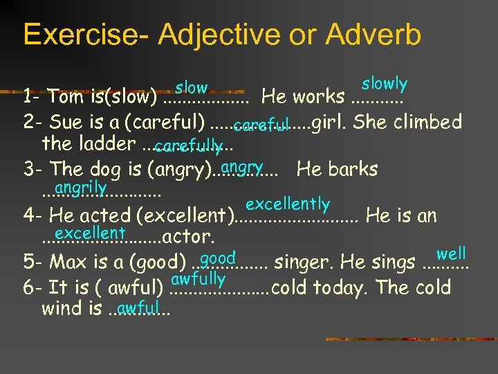 Exercise- Adjective or Adverb slowly 1 - Tom is(slow). . . . He works.
