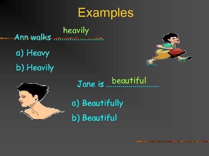 Examples heavily Ann walks. . . a) Heavy b) Heavily beautiful Jane is. .