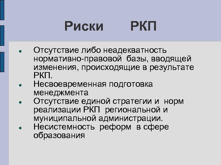 Риски РКП Отсутствие либо неадекватность нормативно-правовой базы, вводящей изменения, происходящие в результате РКП. Несвоевременная