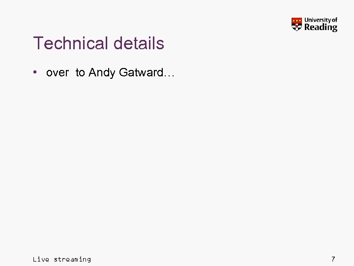Technical details • over to Andy Gatward… Live streaming 7