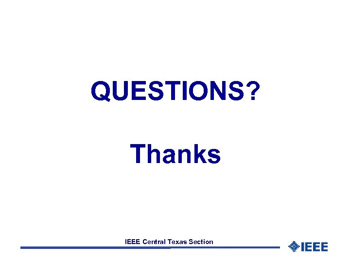 QUESTIONS? Thanks IEEE Central Texas Section