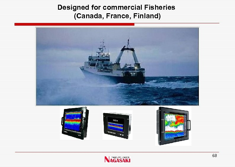 Designed for commercial Fisheries (Canada, France, Finland) 68