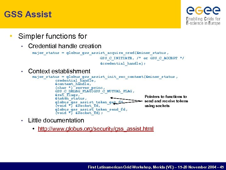 GSS Assist • Simpler functions for • Credential handle creation major_status = globus_gss_assist_acquire_cred(&minor_status ,