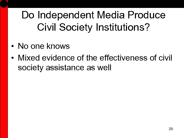 Do Independent Media Produce Civil Society Institutions? • No one knows • Mixed evidence