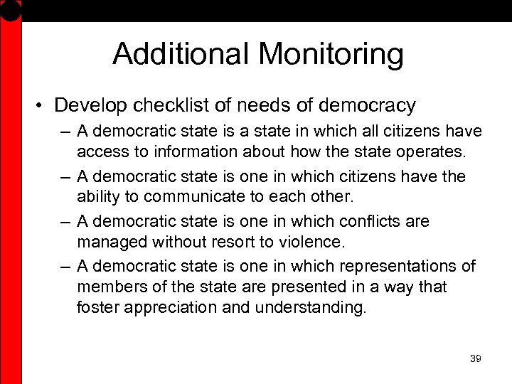 Additional Monitoring • Develop checklist of needs of democracy – A democratic state is