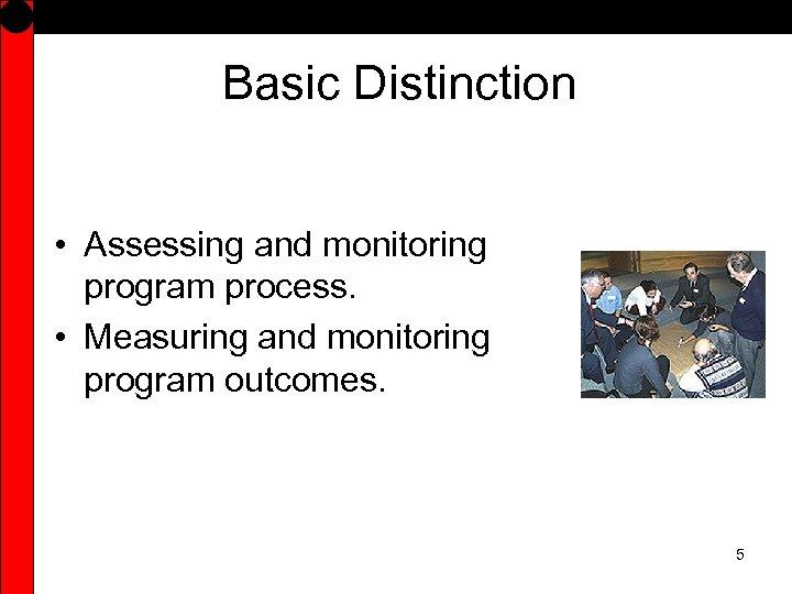 Basic Distinction • Assessing and monitoring program process. • Measuring and monitoring program outcomes.