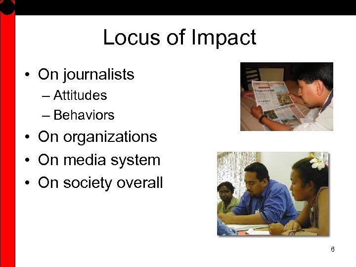 Locus of Impact • On journalists – Attitudes – Behaviors • On organizations •