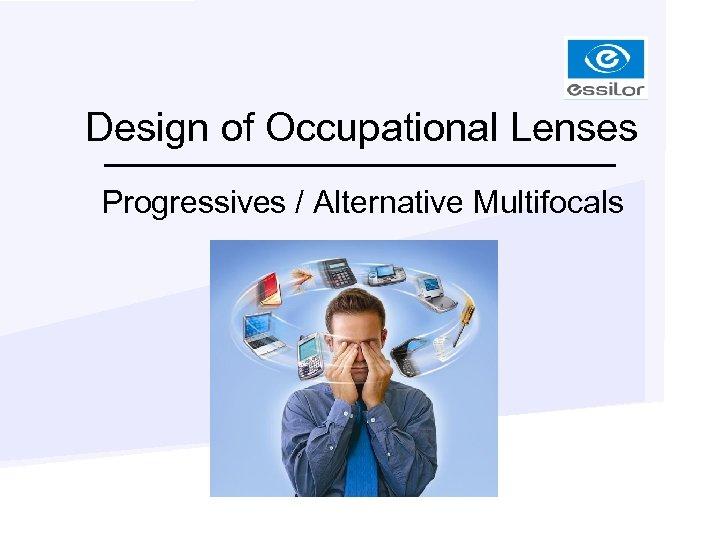 Design of Occupational Lenses Progressives / Alternative Multifocals