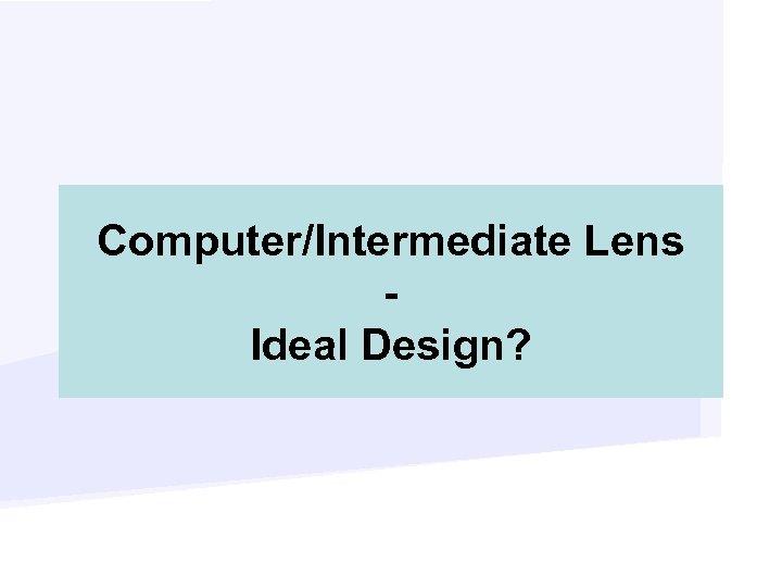 Computer/Intermediate Lens Ideal Design?