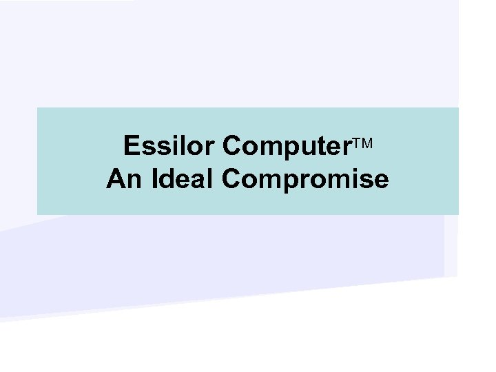 Essilor Computer. TM An Ideal Compromise