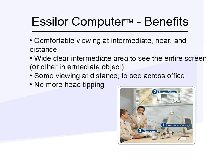 Essilor Computer. TM - Benefits • Comfortable viewing at intermediate, near, and distance •