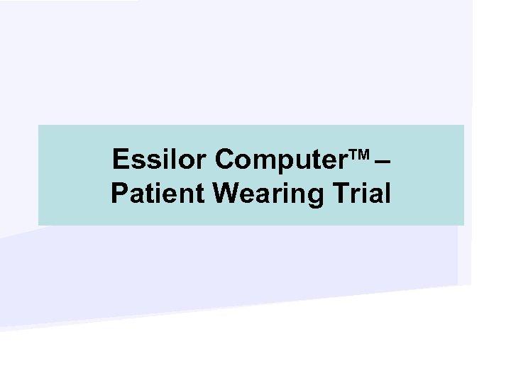 Essilor Computer. TM – Patient Wearing Trial