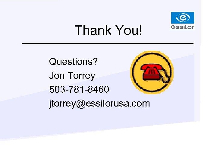 Thank You! Questions? Jon Torrey 503 -781 -8460 jtorrey@essilorusa. com