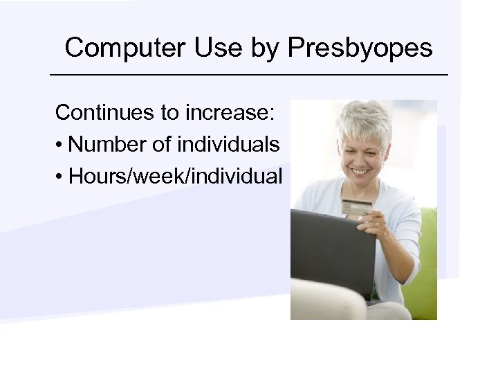 Computer Use by Presbyopes Continues to increase: • Number of individuals • Hours/week/individual
