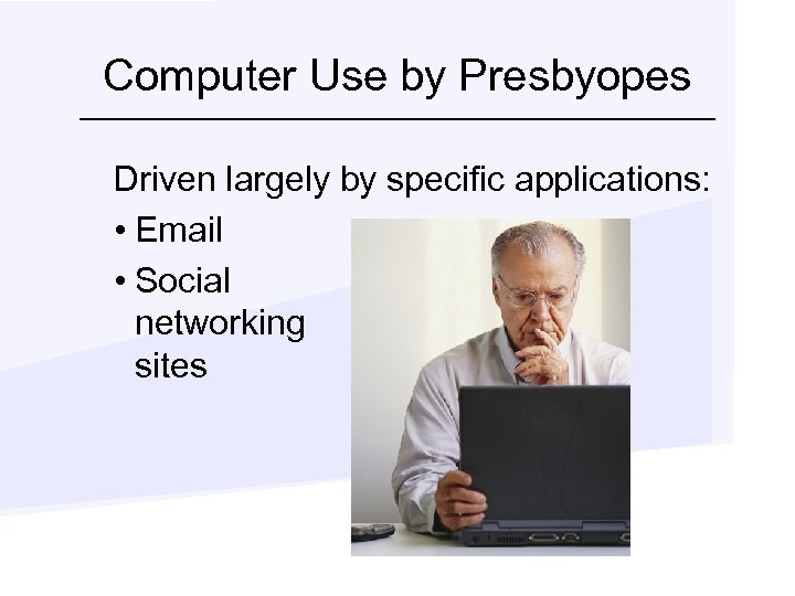 Computer Use by Presbyopes Driven largely by specific applications: • Email • Social networking