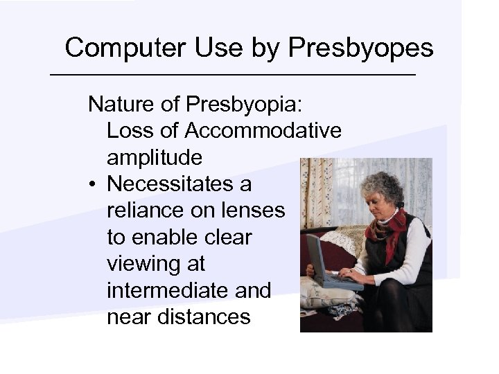 Computer Use by Presbyopes Nature of Presbyopia: Loss of Accommodative amplitude • Necessitates a
