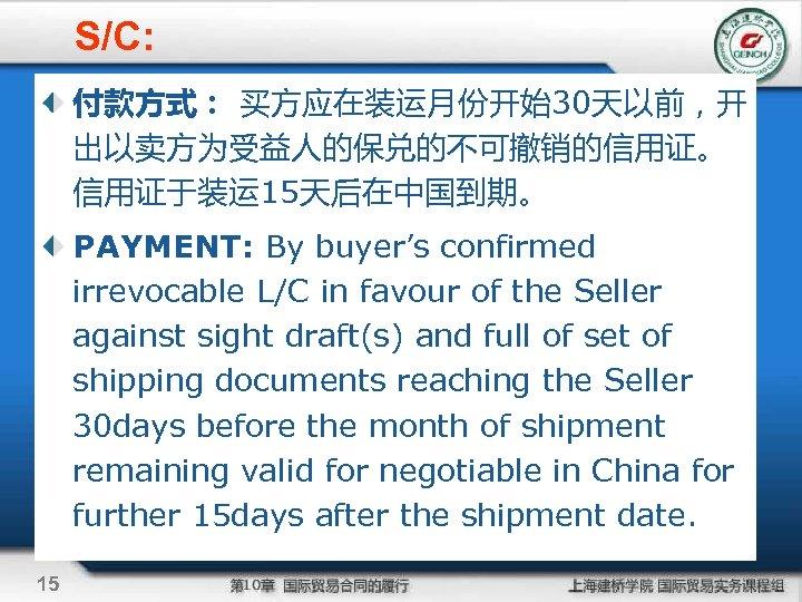 S/C: 付款方式: 买方应在装运月份开始30天以前,开 出以卖方为受益人的保兑的不可撤销的信用证。 信用证于装运 15天后在中国到期。 PAYMENT: By buyer's confirmed irrevocable L/C in favour