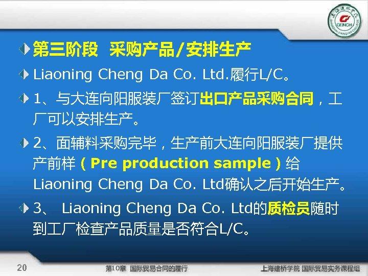 第三阶段 采购产品/安排生产 Liaoning Cheng Da Co. Ltd. 履行L/C。 1、与大连向阳服装厂签订出口产品采购合同, 厂可以安排生产。 2、面辅料采购完毕,生产前大连向阳服装厂提供 产前样(Pre production sample)给