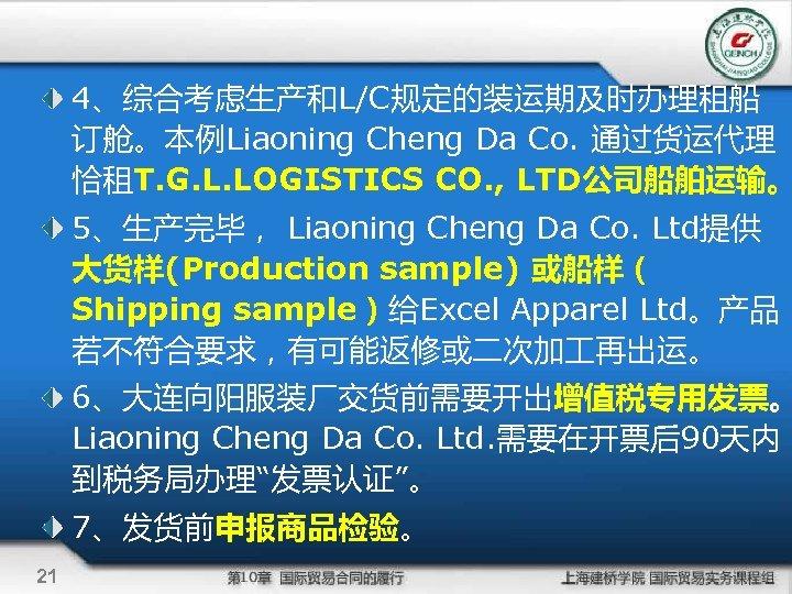 4、综合考虑生产和L/C规定的装运期及时办理租船 订舱。本例Liaoning Cheng Da Co. 通过货运代理 恰租T. G. L. LOGISTICS CO. , LTD公司船舶运输。 5、生产完毕,