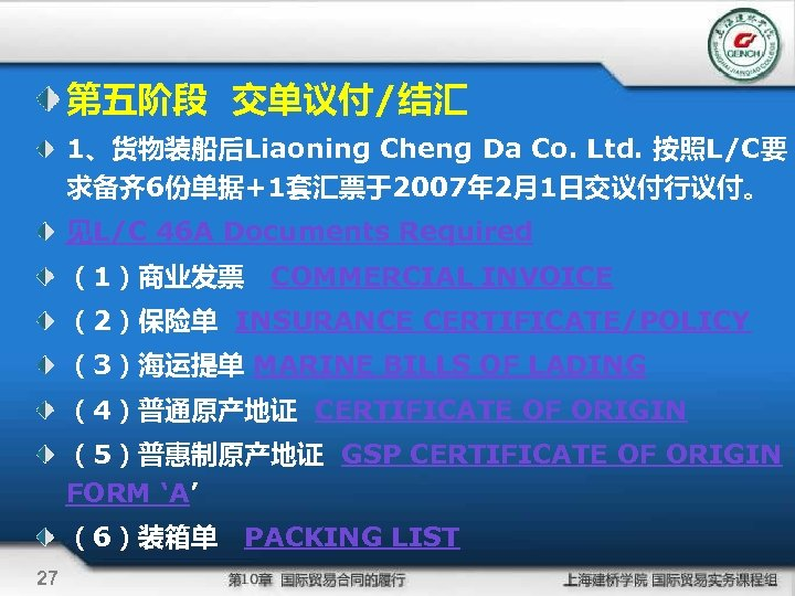 第五阶段 交单议付/结汇 1、货物装船后Liaoning Cheng Da Co. Ltd. 按照L/C要 求备齐 6份单据+1套汇票于2007年 2月1日交议付行议付。 见L/C 46 A