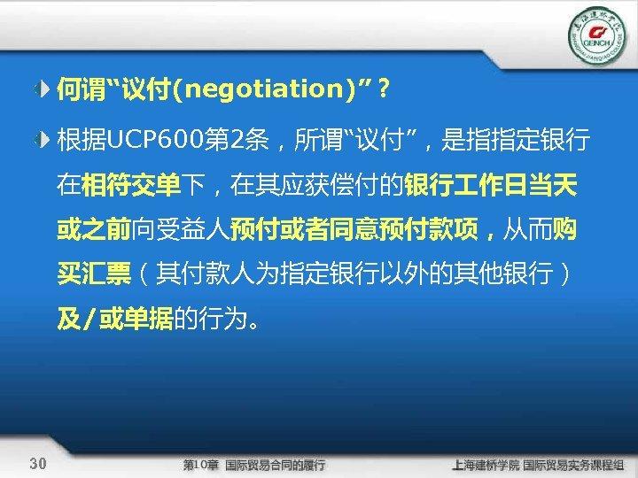 """何谓""""议付(negotiation)""""? 根据UCP 600第 2条,所谓""""议付"""",是指指定银行 在相符交单下,在其应获偿付的银行 作日当天 或之前向受益人预付或者同意预付款项,从而购 买汇票(其付款人为指定银行以外的其他银行) 及/或单据的行为。 30"""