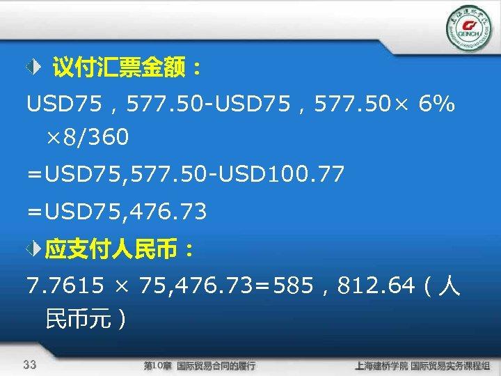议付汇票金额: USD 75,577. 50 -USD 75,577. 50× 6% × 8/360 =USD 75, 577.