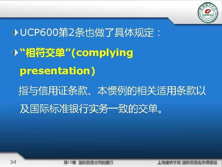 "UCP 600第 2条也做了具体规定: ""相符交单""(complying presentation) 指与信用证条款、本惯例的相关适用条款以 及国际标准银行实务一致的交单。 34"