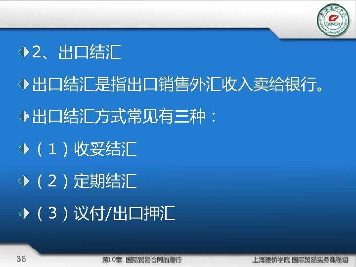 2、出口结汇是指出口销售外汇收入卖给银行。 出口结汇方式常见有三种: (1)收妥结汇 (2)定期结汇 (3)议付/出口押汇 36