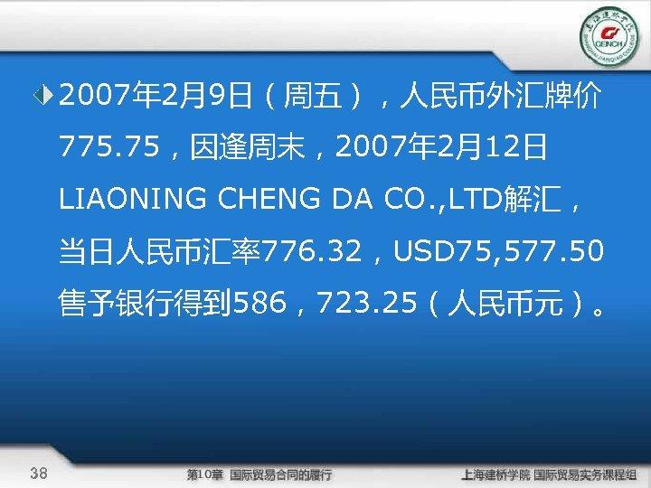 2007年 2月9日(周五),人民币外汇牌价 775. 75,因逢周末,2007年 2月12日 LIAONING CHENG DA CO. , LTD解汇, 当日人民币汇率776. 32,USD 75,