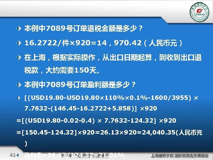 本例中 7089号订单退税金额是多少? 16. 2722/件× 920=14,970. 42(人民币元) 在上海,根据实际操作,从出口日期起算,到收到出口退 税款,大约需要150天。 本例中 7089号订单盈利额是多少? [(USD 19. 80 -USD