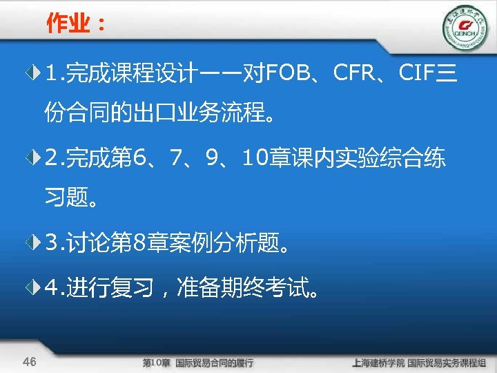 作业: 1. 完成课程设计——对FOB、CFR、CIF三 份合同的出口业务流程。 2. 完成第 6、7、9、10章课内实验综合练 习题。 3. 讨论第 8章案例分析题。 4. 进行复习,准备期终考试。 46