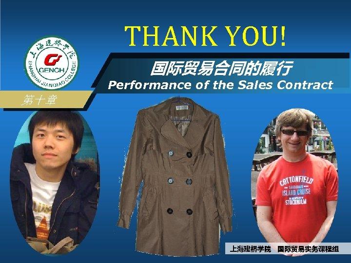 THANK YOU! 国际贸易合同的履行 Performance of the Sales Contract 第十章 上海建桥学院 国际贸易实务课程组