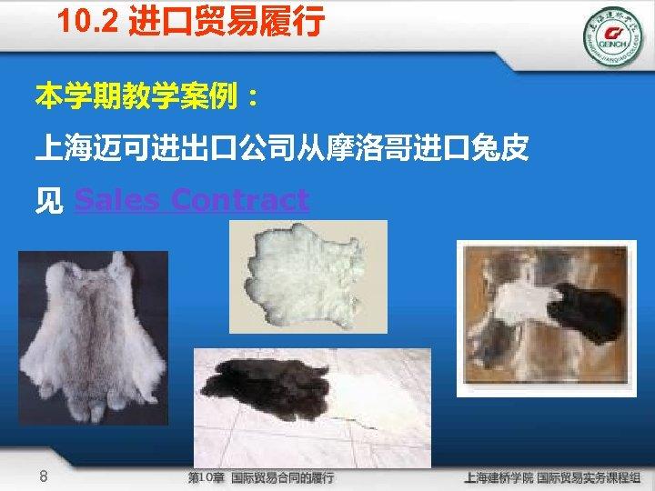 10. 2 进口贸易履行 本学期教学案例: 上海迈可进出口公司从摩洛哥进口兔皮 见 Sales Contract 8