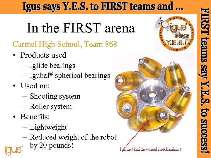 In the FIRST arena Carmel High School, Team 868 • Products used – Iglide