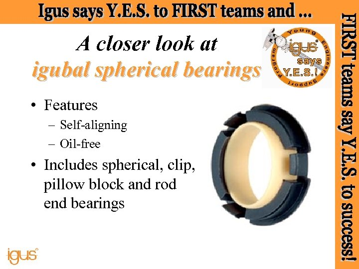 A closer look at igubal spherical bearings • Features – Self-aligning – Oil-free •