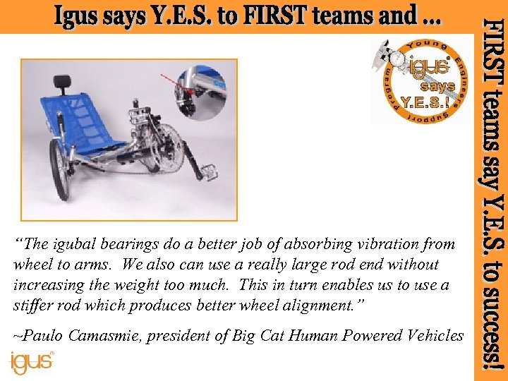 """""""The igubal bearings do a better job of absorbing vibration from wheel to arms."""