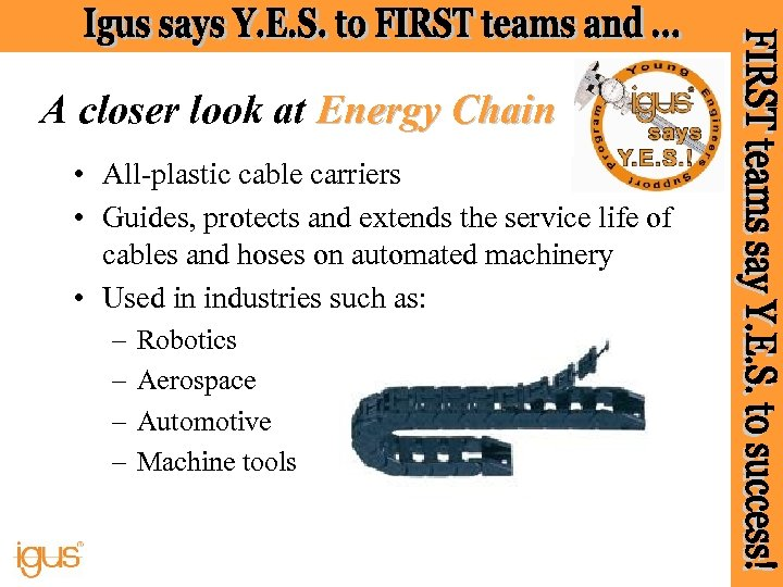 A closer look at Energy Chain • All-plastic cable carriers • Guides, protects and